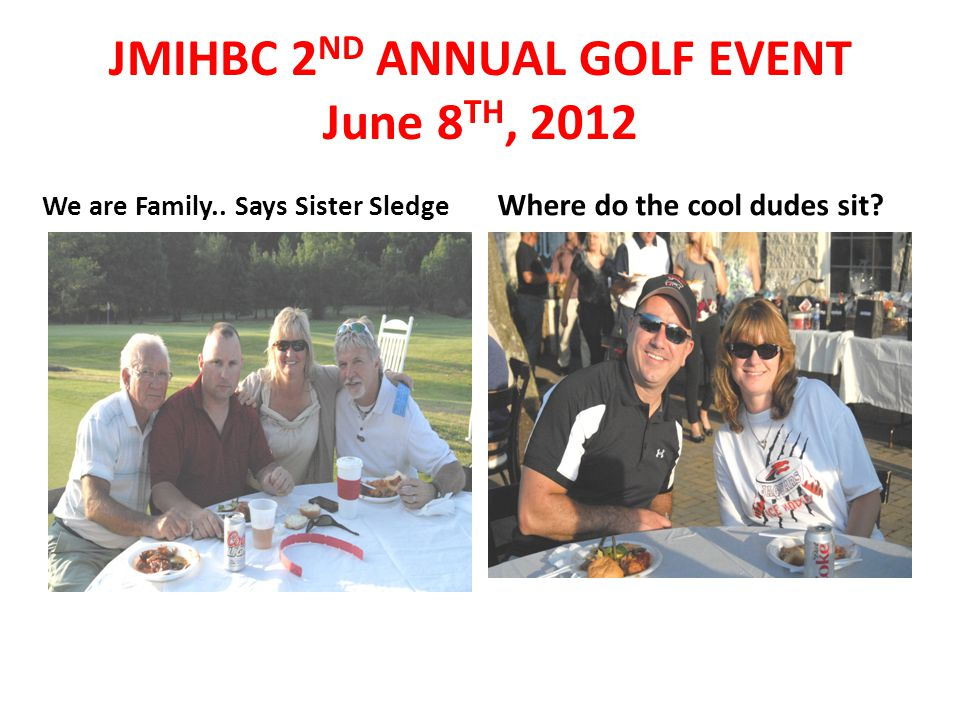 We are Family.. Says Sister Sledge Where do the cool dudes sit? JMIHBC 2 ND ANNUAL GOLF EVENT June 8 TH, 2012