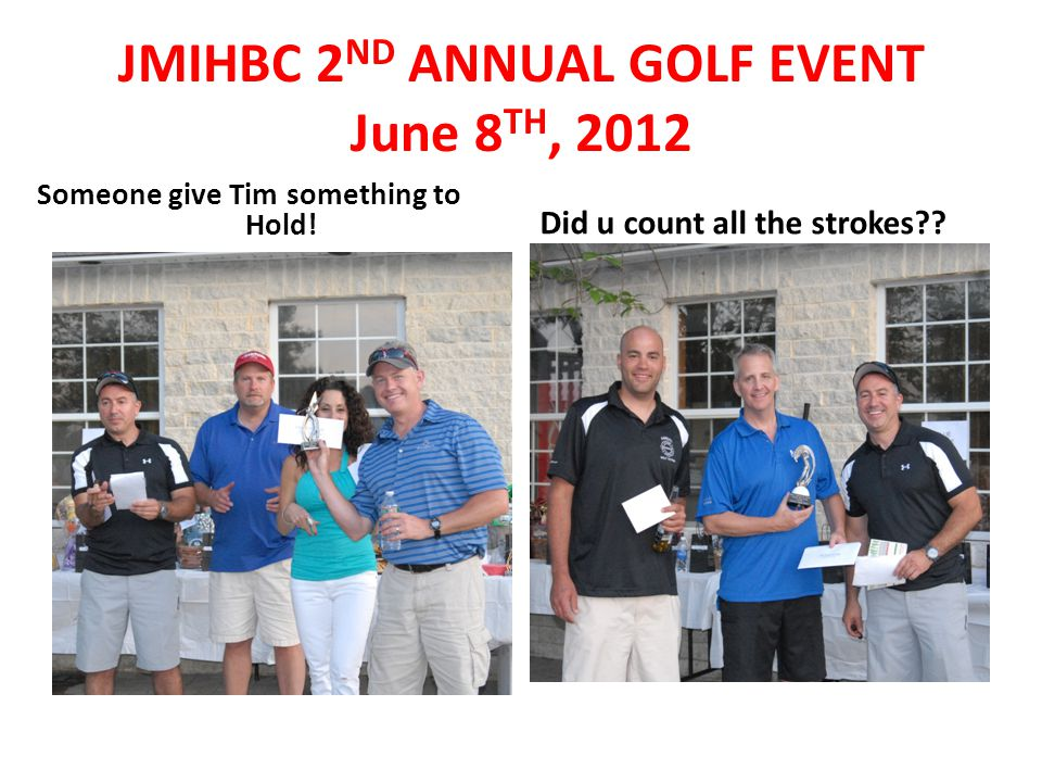 Someone give Tim something to Hold! Did u count all the strokes?? JMIHBC 2 ND ANNUAL GOLF EVENT June 8 TH, 2012