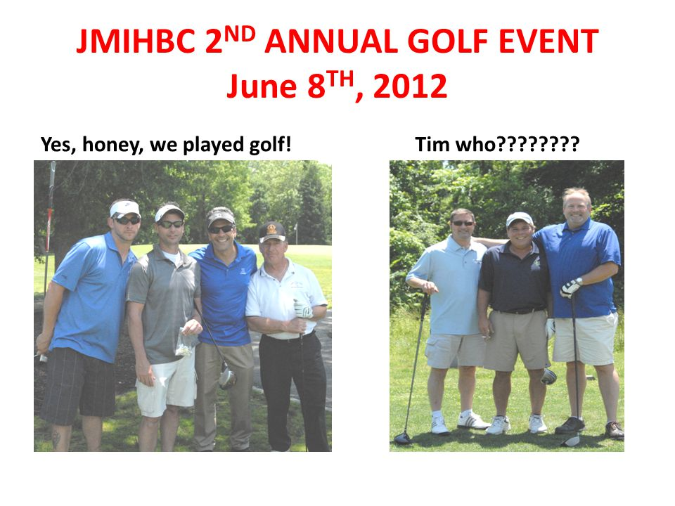 Yes, honey, we played golf! Tim who???????? JMIHBC 2 ND ANNUAL GOLF EVENT June 8 TH, 2012