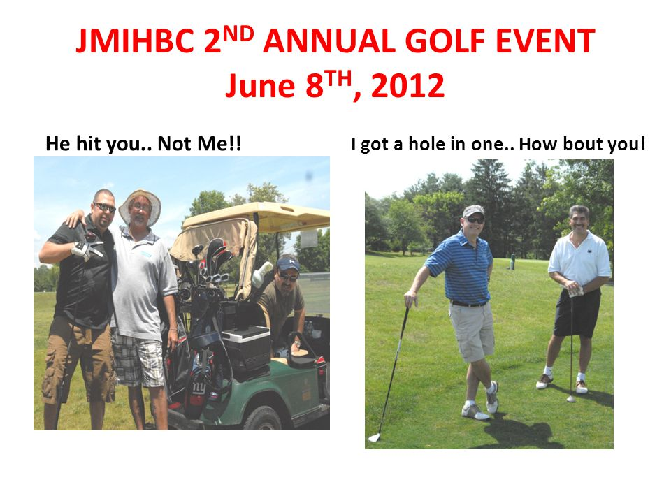 He hit you.. Not Me!! I got a hole in one.. How bout you! JMIHBC 2 ND ANNUAL GOLF EVENT June 8 TH, 2012