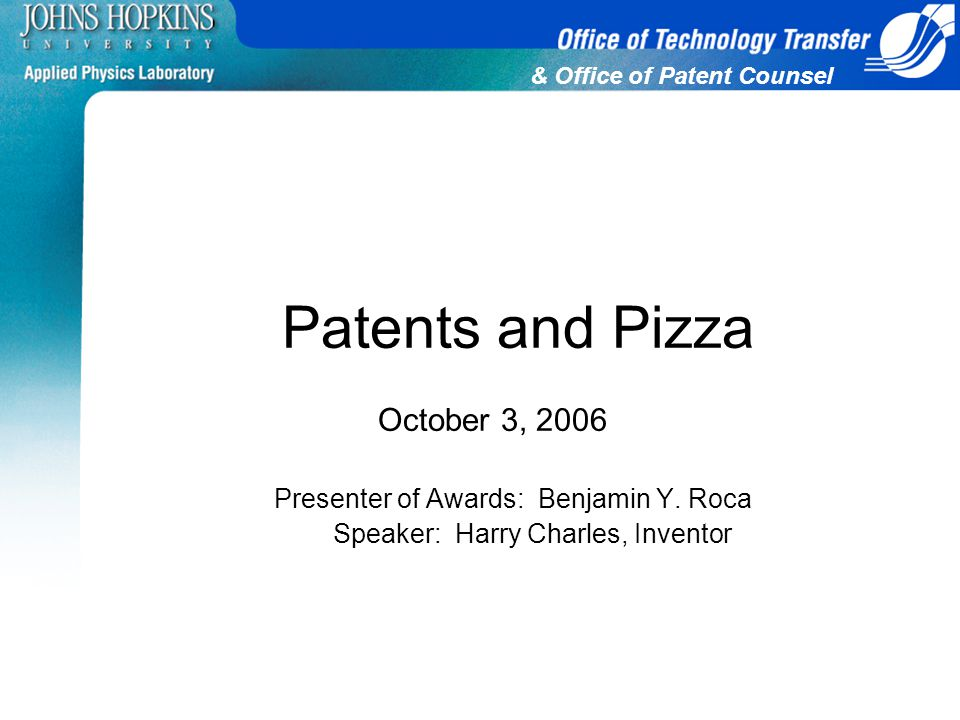 & Office of Patent Counsel Patents and Pizza October 3, 2006 Presenter of Awards: Benjamin Y. Roca Speaker: Harry Charles, Inventor