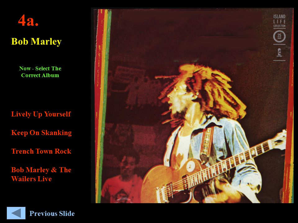 4a. Bob Marley Lively Up Yourself Keep On Skanking Trench Town Rock Bob Marley & The Wailers Live Now - Select The Correct Album Previous Slide
