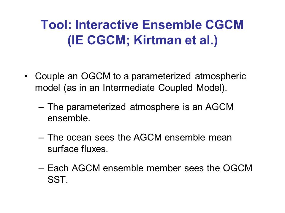 Tool: Interactive Ensemble CGCM (IE CGCM; Kirtman et al.) Couple an OGCM to a parameterized atmospheric model (as in an Intermediate Coupled Model).