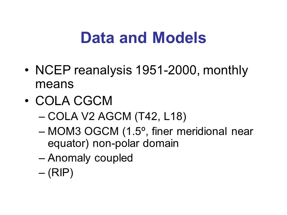 Data and Models NCEP reanalysis 1951-2000, monthly means COLA CGCM –COLA V2 AGCM (T42, L18) –MOM3 OGCM (1.5º, finer meridional near equator) non-polar domain –Anomaly coupled –(RIP)