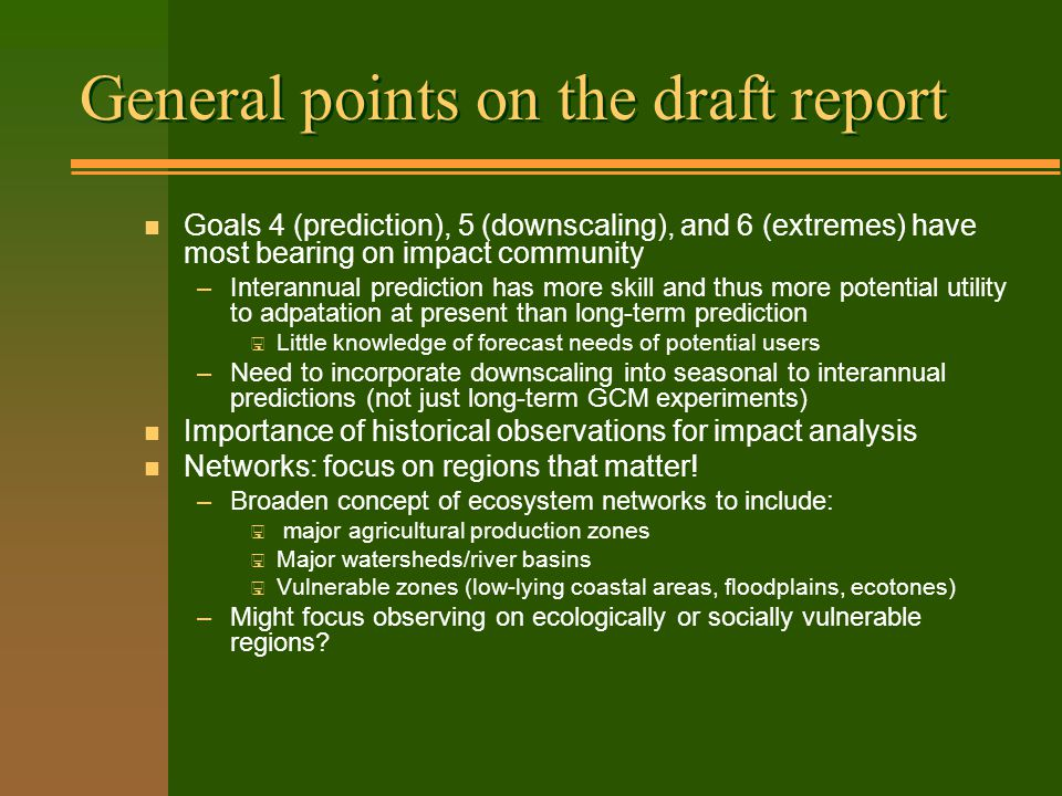 General points on the draft report n Goals 4 (prediction), 5 (downscaling), and 6 (extremes) have most bearing on impact community –Interannual prediction has more skill and thus more potential utility to adpatation at present than long-term prediction < Little knowledge of forecast needs of potential users –Need to incorporate downscaling into seasonal to interannual predictions (not just long-term GCM experiments) n Importance of historical observations for impact analysis n Networks: focus on regions that matter.