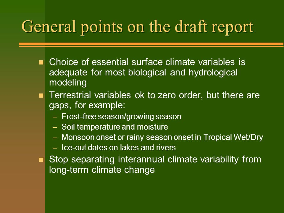 General points on the draft report n Choice of essential surface climate variables is adequate for most biological and hydrological modeling n Terrestrial variables ok to zero order, but there are gaps, for example: –Frost-free season/growing season –Soil temperature and moisture –Monsoon onset or rainy season onset in Tropical Wet/Dry –Ice-out dates on lakes and rivers n Stop separating interannual climate variability from long-term climate change