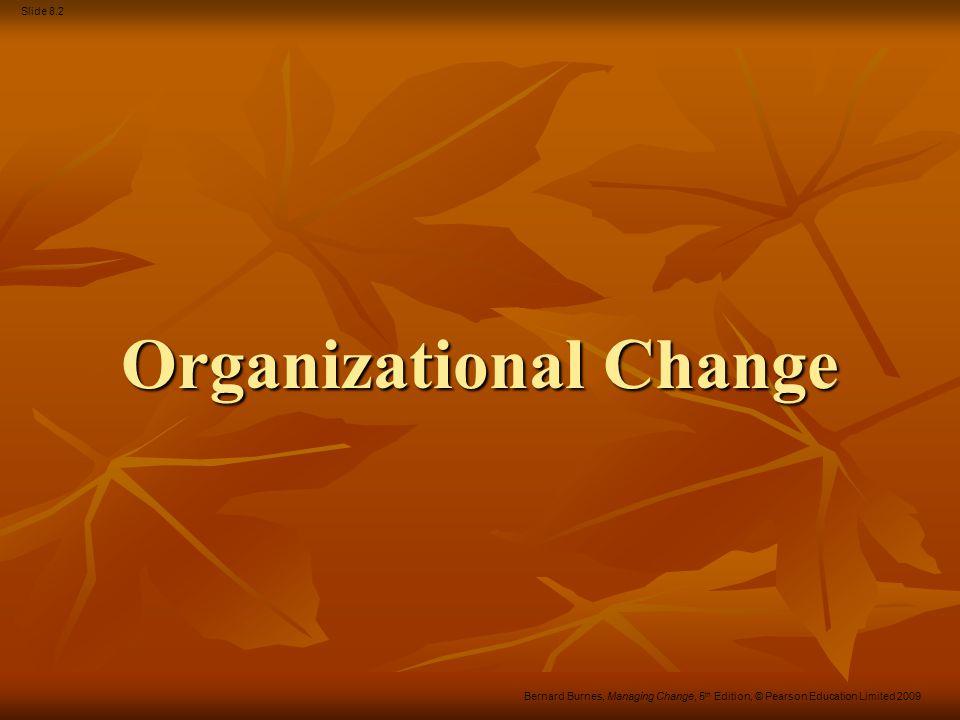 Slide 8.2 Bernard Burnes, Managing Change, 5 th Edition, © Pearson Education Limited 2009 Organizational Change
