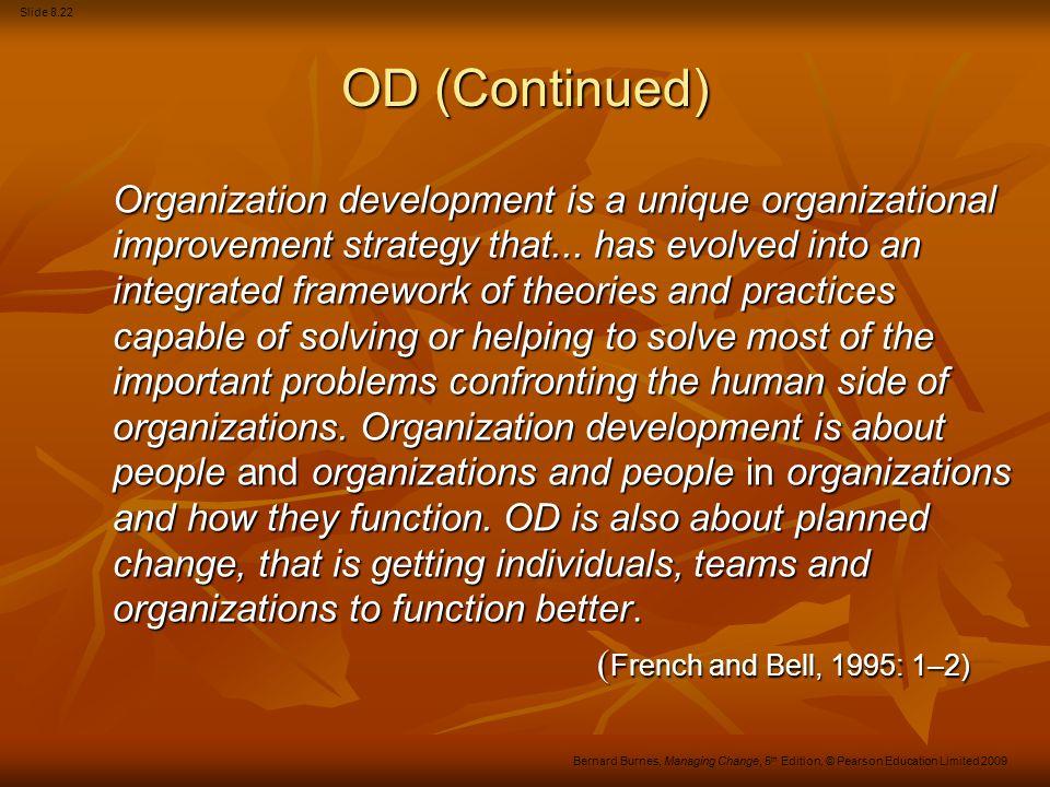 Slide 8.22 Bernard Burnes, Managing Change, 5 th Edition, © Pearson Education Limited 2009 OD (Continued) Organization development is a unique organiz