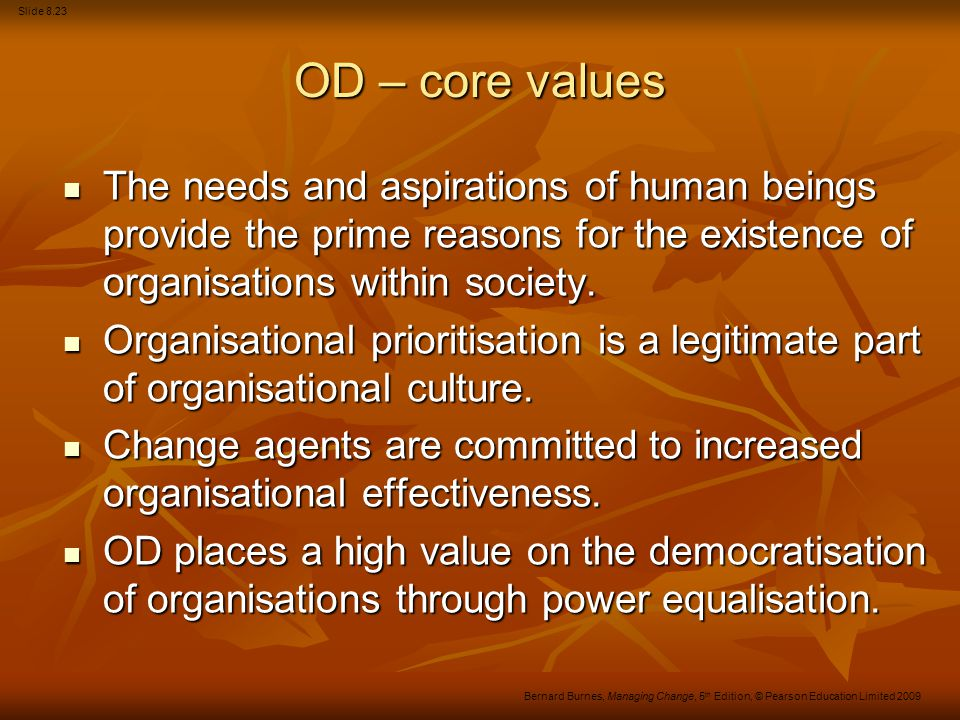 Slide 8.23 Bernard Burnes, Managing Change, 5 th Edition, © Pearson Education Limited 2009 OD – core values The needs and aspirations of human beings