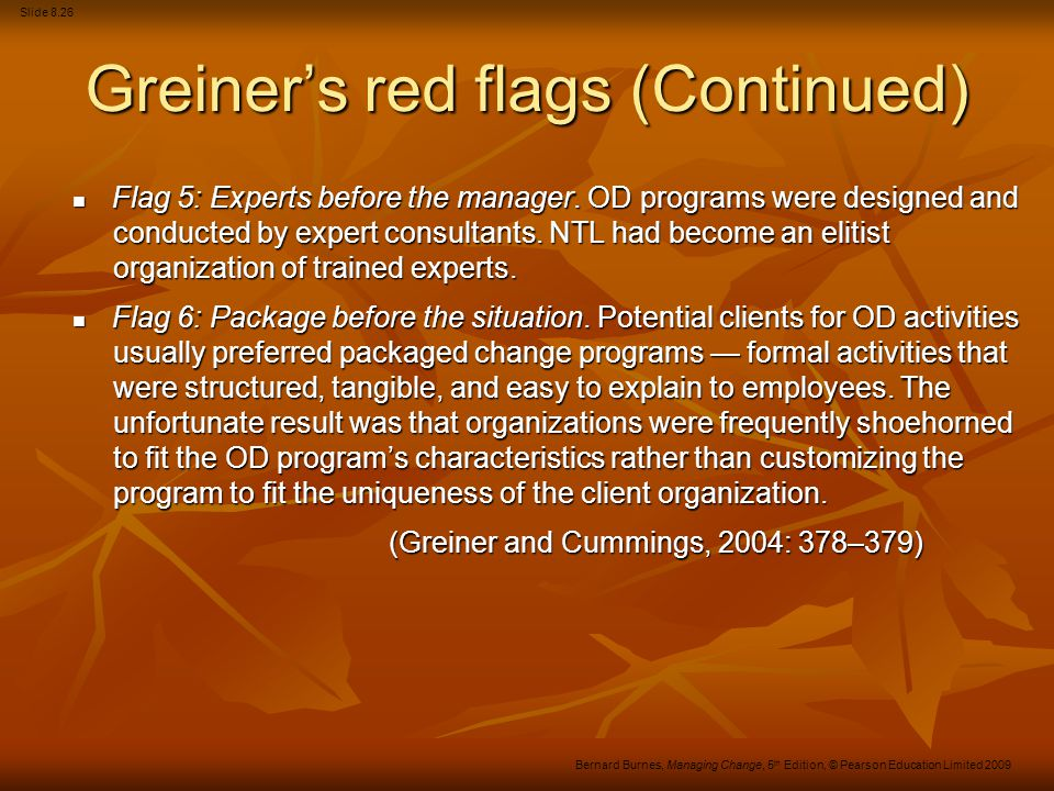 Slide 8.26 Bernard Burnes, Managing Change, 5 th Edition, © Pearson Education Limited 2009 Greiner's red flags (Continued) Flag 5: Experts before the