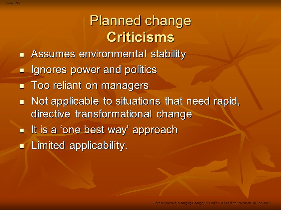 Slide 8.30 Bernard Burnes, Managing Change, 5 th Edition, © Pearson Education Limited 2009 Planned change Criticisms Assumes environmental stability A
