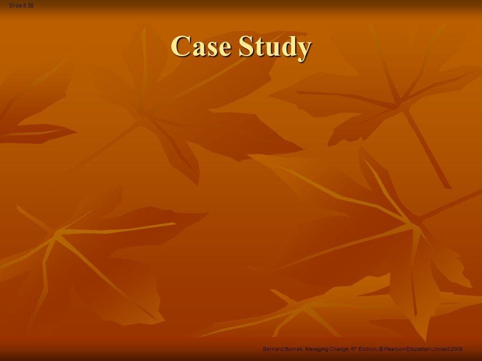 Slide 8.36 Bernard Burnes, Managing Change, 5 th Edition, © Pearson Education Limited 2009 Case Study