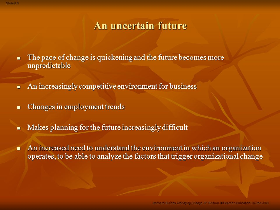 Slide 8.6 Bernard Burnes, Managing Change, 5 th Edition, © Pearson Education Limited 2009 An uncertain future The pace of change is quickening and the