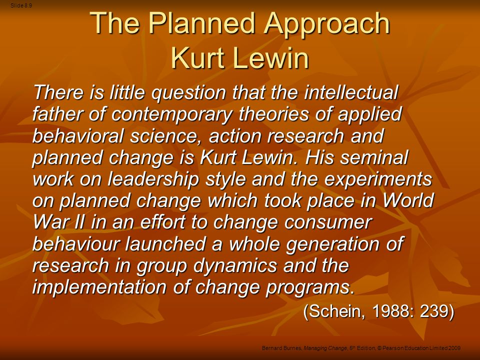 Slide 8.9 Bernard Burnes, Managing Change, 5 th Edition, © Pearson Education Limited 2009 The Planned Approach Kurt Lewin There is little question tha