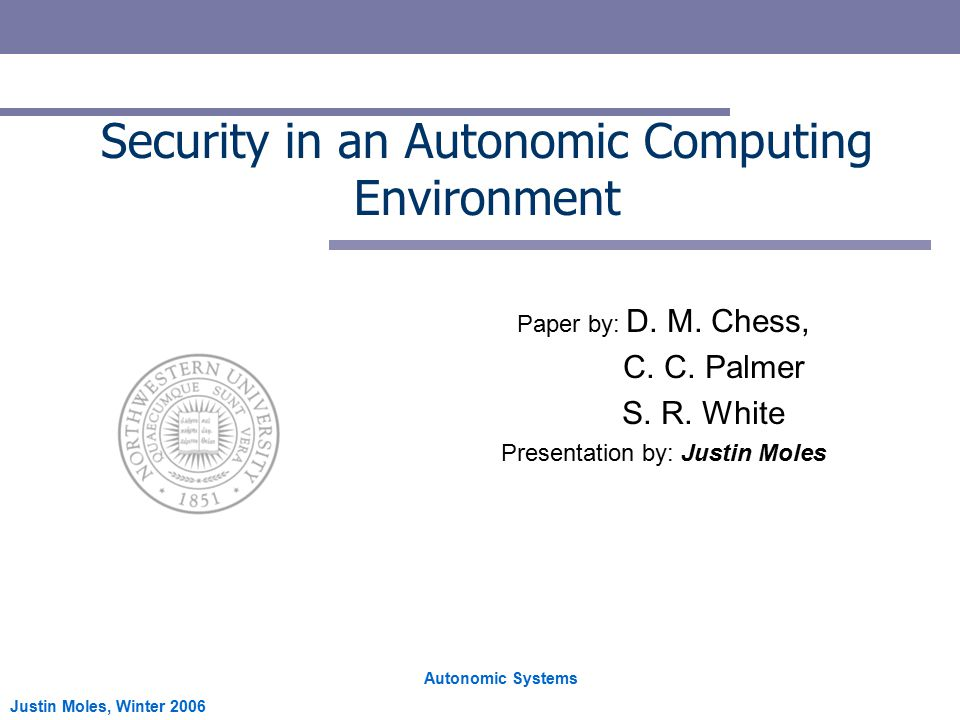 Autonomic Systems Justin Moles, Winter 2006 Security in an Autonomic Computing Environment Paper by: D.