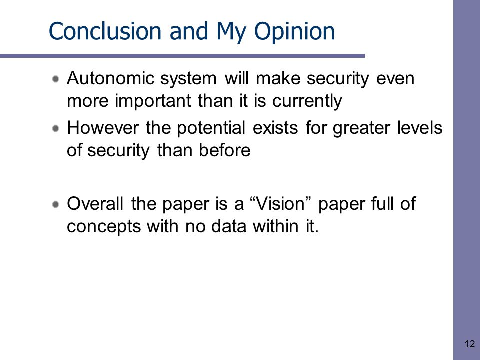 12 Conclusion and My Opinion Autonomic system will make security even more important than it is currently However the potential exists for greater levels of security than before Overall the paper is a Vision paper full of concepts with no data within it.