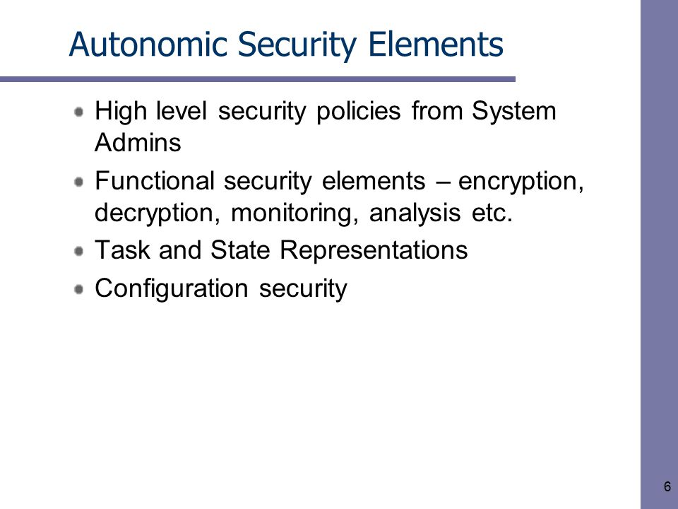 6 Autonomic Security Elements High level security policies from System Admins Functional security elements – encryption, decryption, monitoring, analysis etc.
