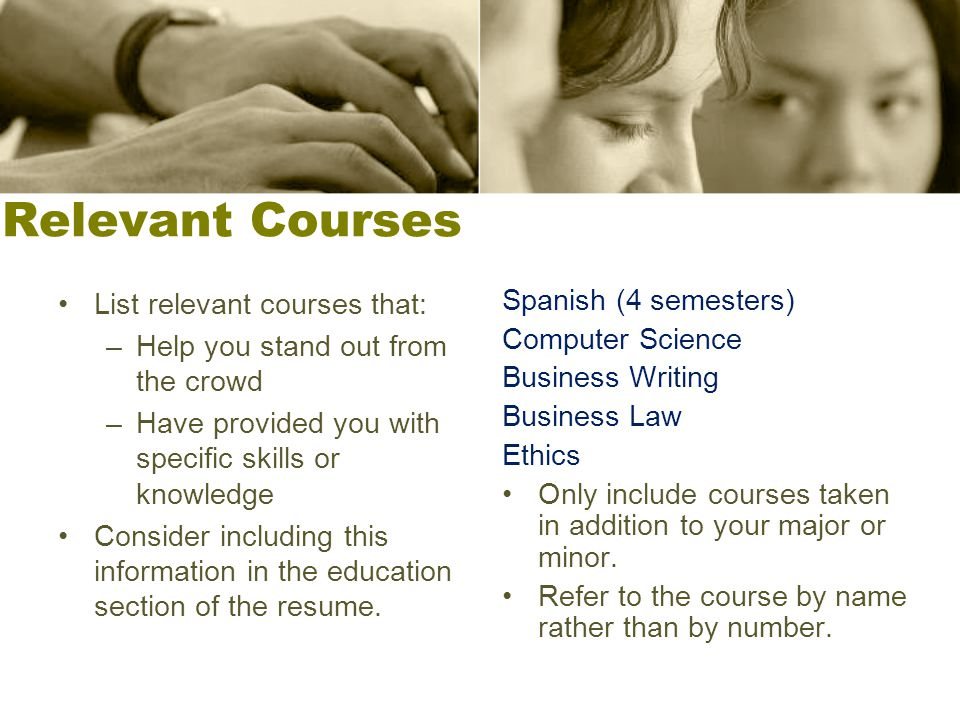 Relevant Courses List relevant courses that: –Help you stand out from the crowd –Have provided you with specific skills or knowledge Consider includin