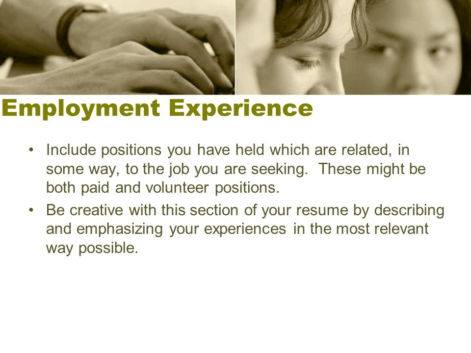 Employment Experience Include positions you have held which are related, in some way, to the job you are seeking. These might be both paid and volunte
