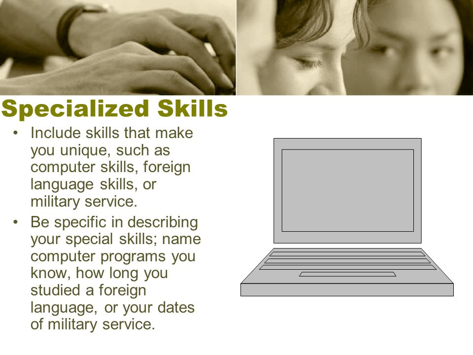 Specialized Skills Include skills that make you unique, such as computer skills, foreign language skills, or military service. Be specific in describi