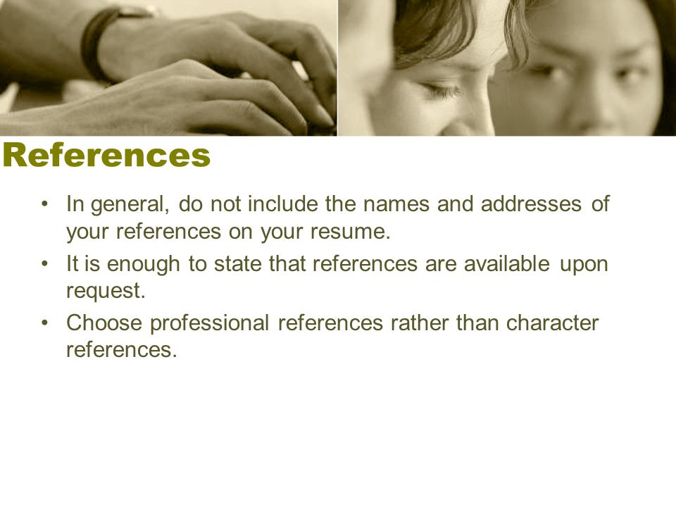 References In general, do not include the names and addresses of your references on your resume. It is enough to state that references are available u
