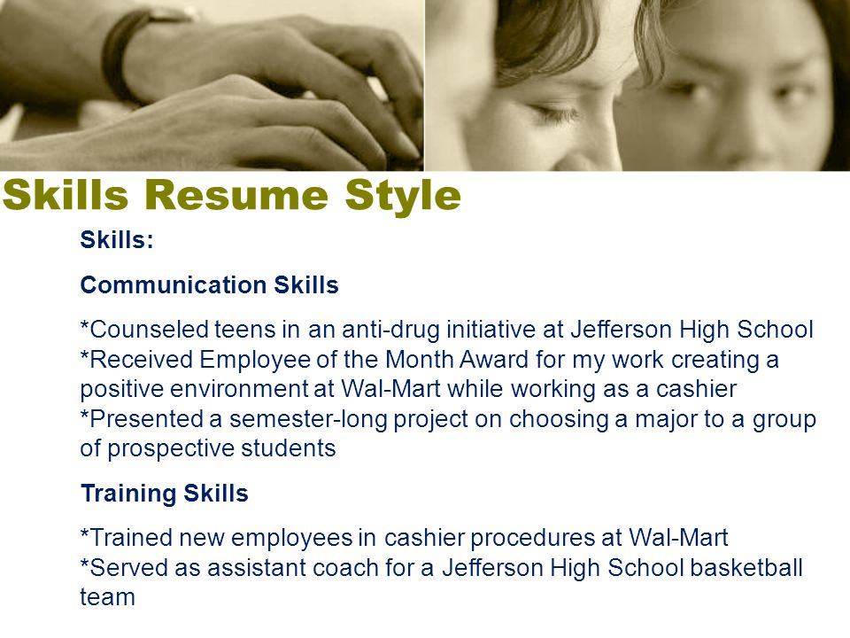 Skills Resume Style Skills: Communication Skills *Counseled teens in an anti-drug initiative at Jefferson High School *Received Employee of the Month