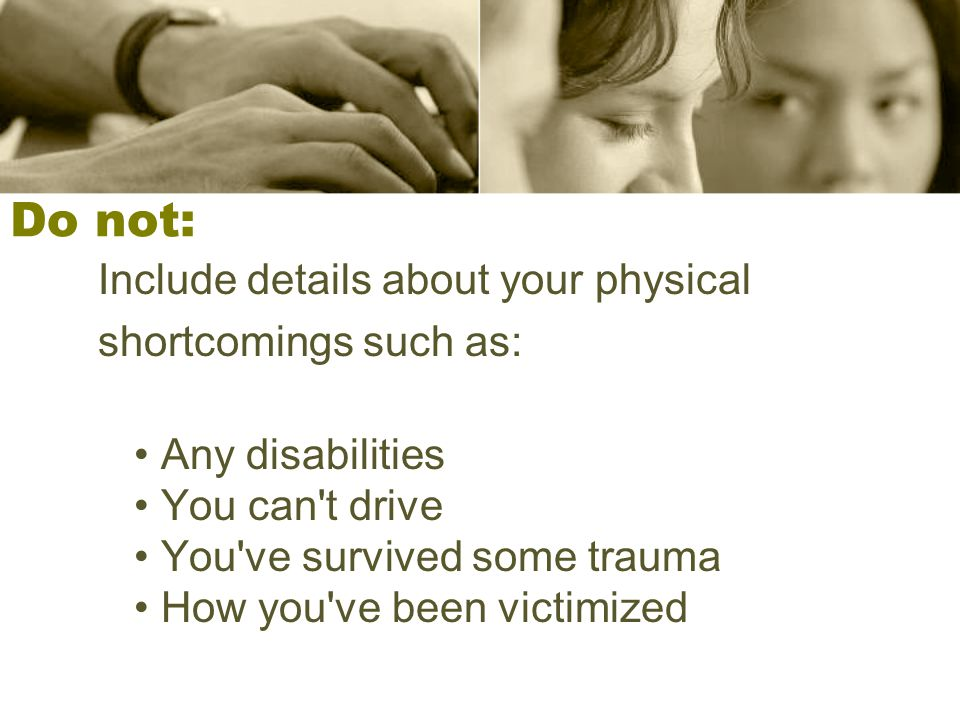 Do not: Include details about your physical shortcomings such as: Any disabilities You can't drive You've survived some trauma How you've been victimi