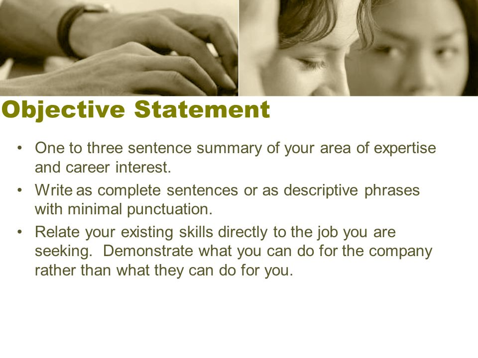 Objective Statement One to three sentence summary of your area of expertise and career interest. Write as complete sentences or as descriptive phrases