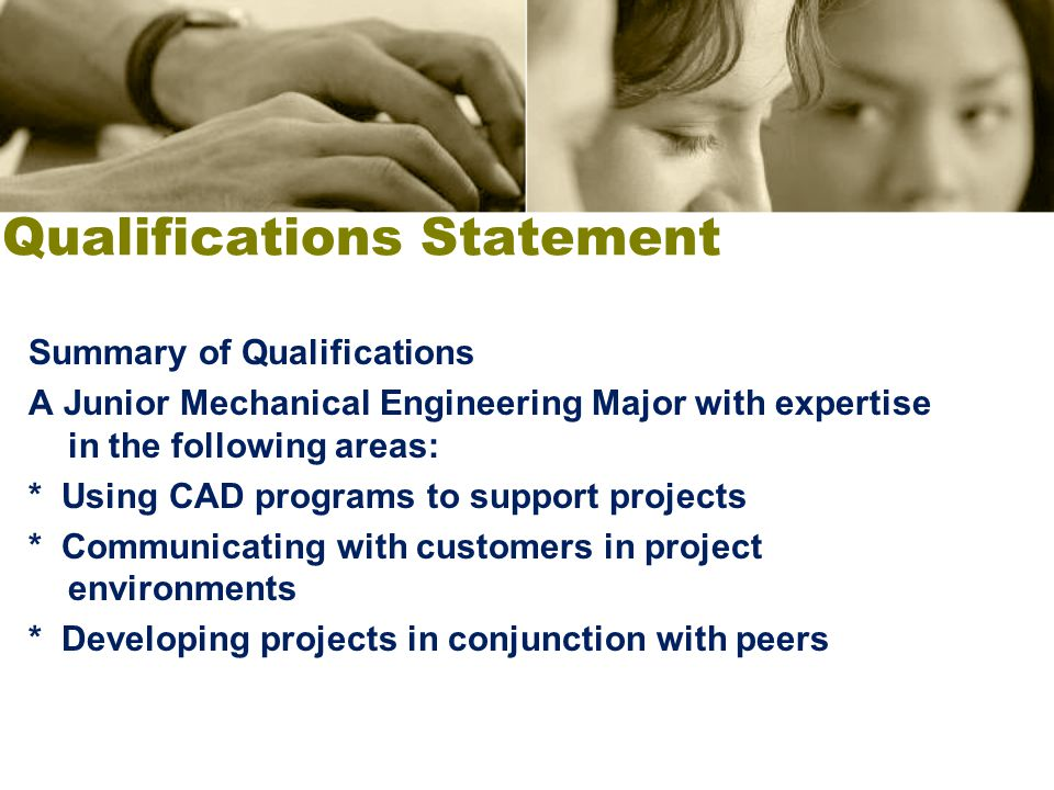 Qualifications Statement Summary of Qualifications A Junior Mechanical Engineering Major with expertise in the following areas: * Using CAD programs t