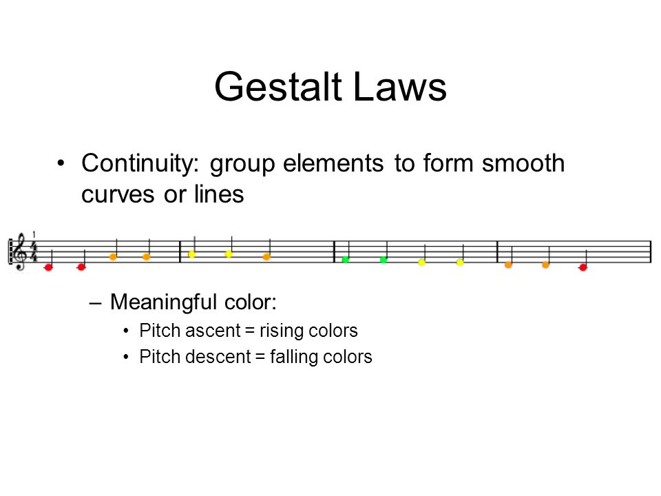 Gestalt Laws Continuity: group elements to form smooth curves or lines –Meaningful color: Pitch ascent = rising colors Pitch descent = falling colors