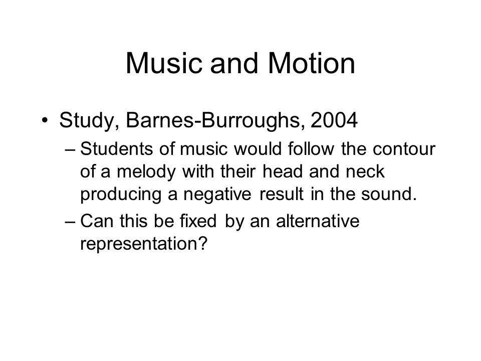 Music and Motion Study, Barnes-Burroughs, 2004 –Students of music would follow the contour of a melody with their head and neck producing a negative result in the sound.
