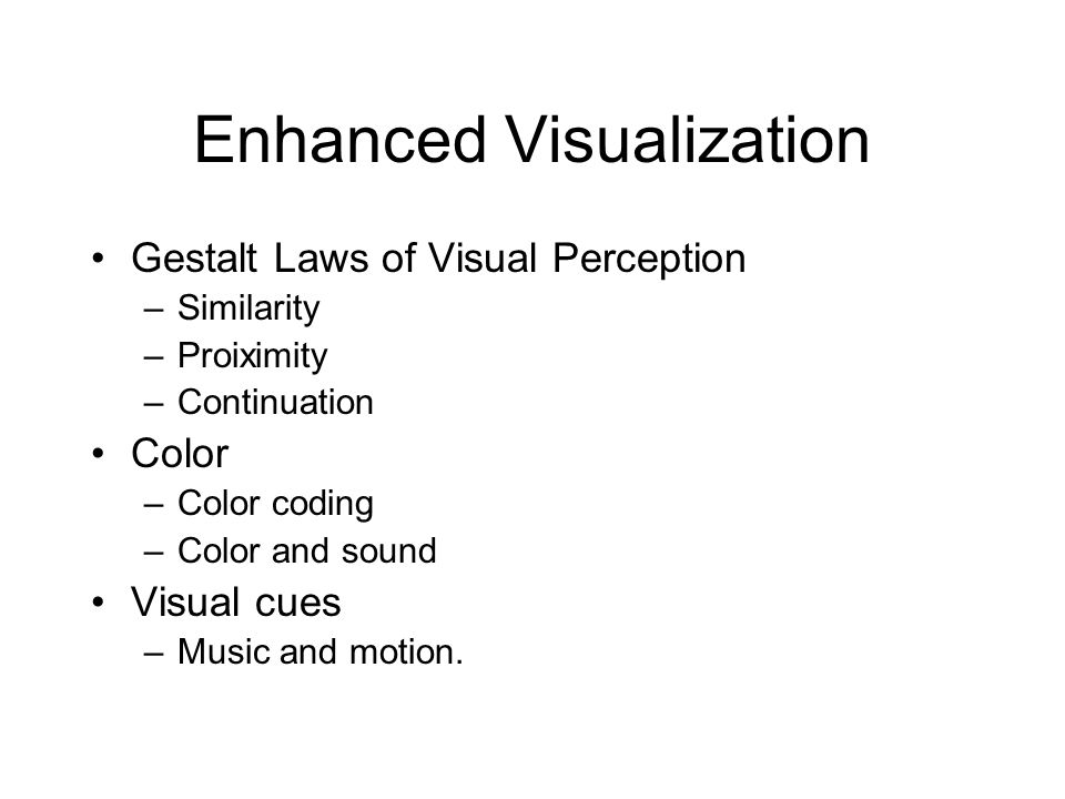 Enhanced Visualization Gestalt Laws of Visual Perception –Similarity –Proiximity –Continuation Color –Color coding –Color and sound Visual cues –Music and motion.