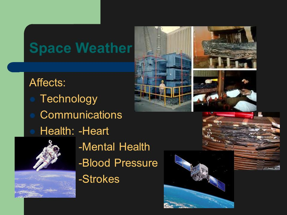 Space Weather Affects: Technology Communications Health: -Heart -Mental Health -Blood Pressure -Strokes