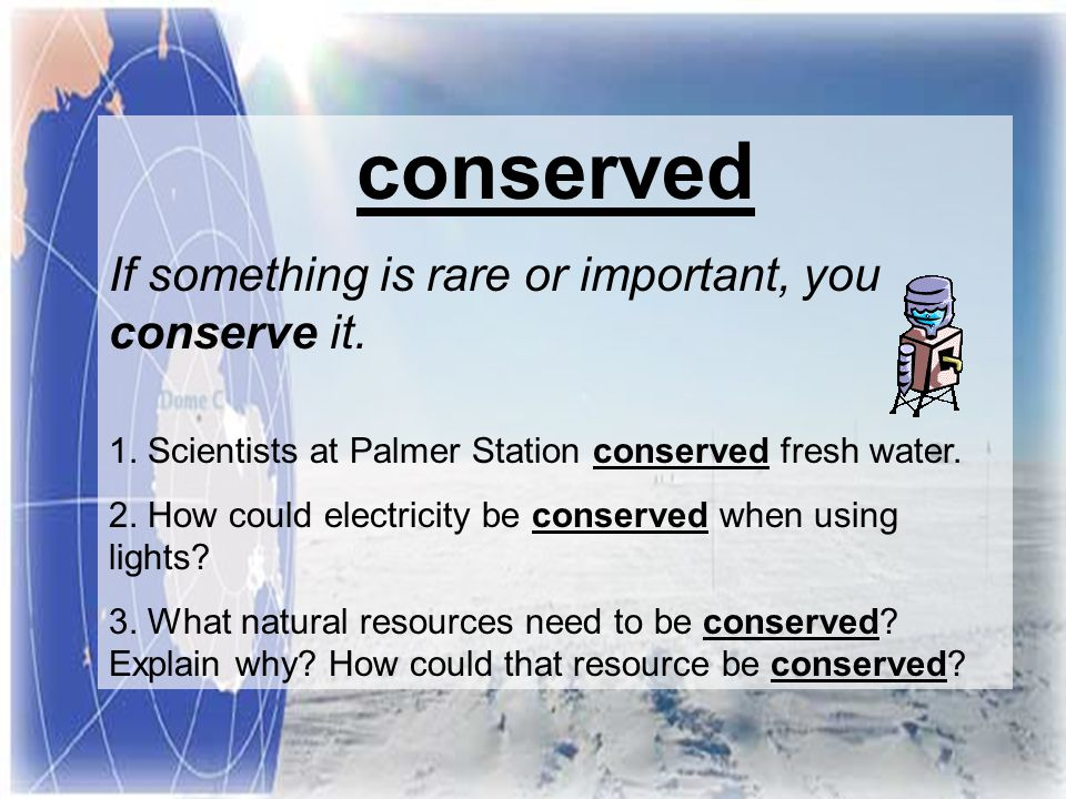 conserved If something is rare or important, you conserve it.