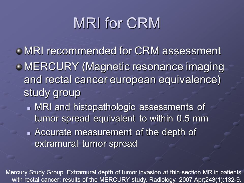 MRI for CRM MRI recommended for CRM assessment MERCURY (Magnetic resonance imaging and rectal cancer european equivalence) study group MRI and histopathologic assessments of tumor spread equivalent to within 0.5 mm MRI and histopathologic assessments of tumor spread equivalent to within 0.5 mm Accurate measurement of the depth of extramural tumor spread Accurate measurement of the depth of extramural tumor spread Mercury Study Group.