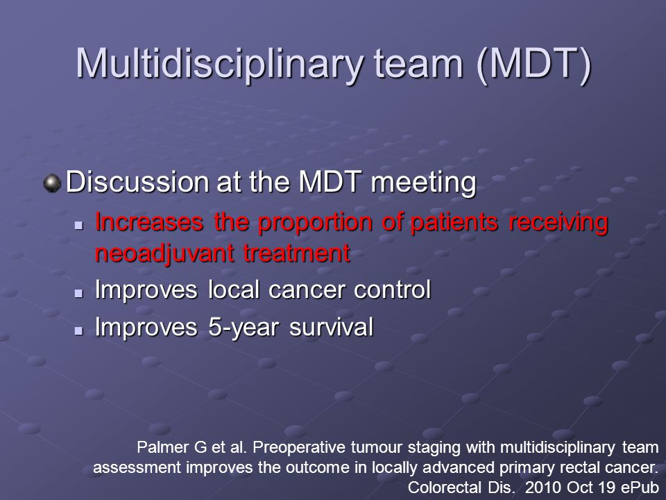 Multidisciplinary team (MDT) Discussion at the MDT meeting Increases the proportion of patients receiving neoadjuvant treatment Increases the proportion of patients receiving neoadjuvant treatment Improves local cancer control Improves local cancer control Improves 5-year survival Improves 5-year survival Palmer G et al.