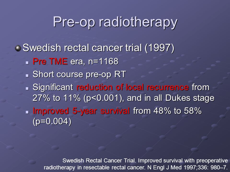 Pre-op radiotherapy Swedish rectal cancer trial (1997) Pre TME era, n=1168 Pre TME era, n=1168 Short course pre-op RT Short course pre-op RT Significant reduction of local recurrence from 27% to 11% (p<0.001), and in all Dukes stage Significant reduction of local recurrence from 27% to 11% (p<0.001), and in all Dukes stage Improved 5-year survival from 48% to 58% (p=0.004) Improved 5-year survival from 48% to 58% (p=0.004) Swedish Rectal Cancer Trial.