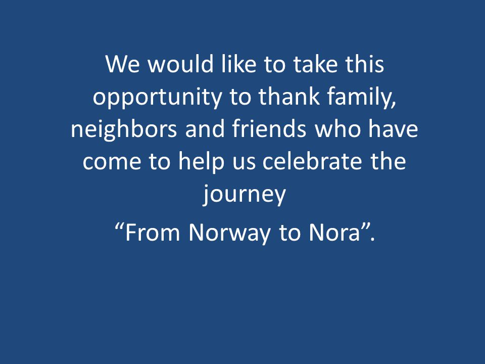 We would like to take this opportunity to thank family, neighbors and friends who have come to help us celebrate the journey From Norway to Nora .