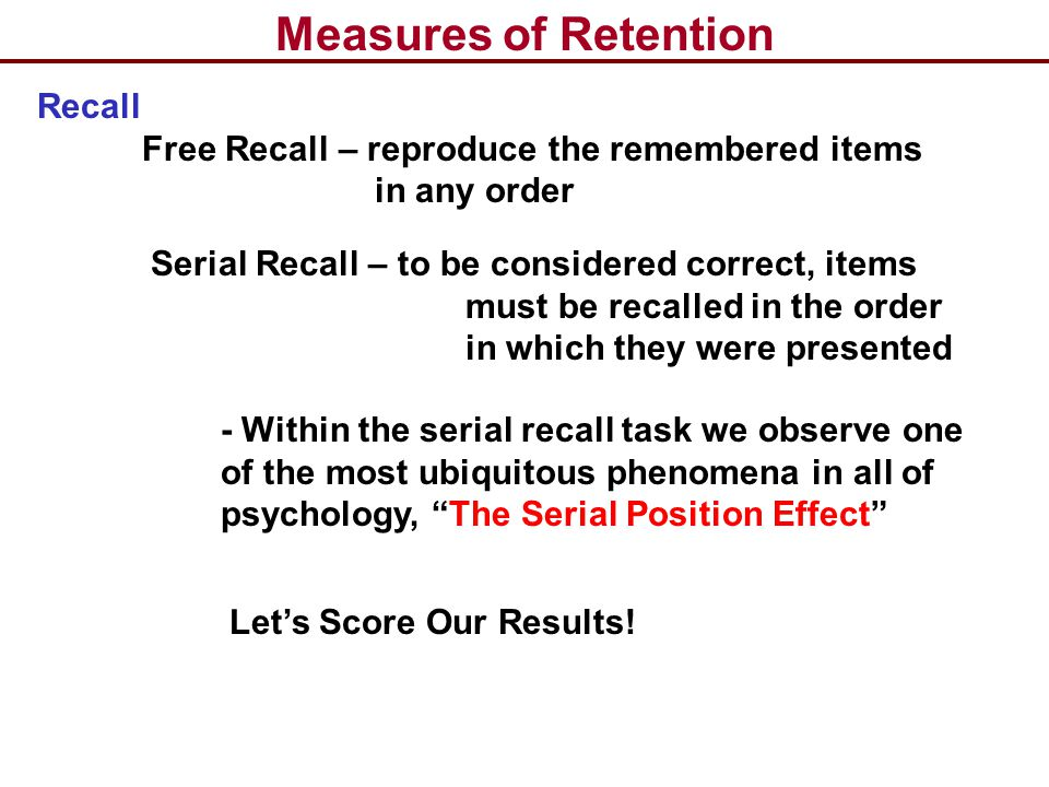 Measures of Retention Electrical Activity of the Neuron Recall Free Recall – reproduce the remembered items in any order Serial Recall – to be conside