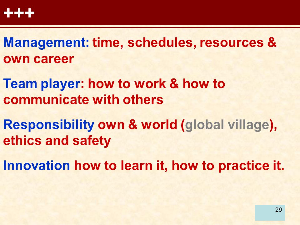 29 +++ Management: time, schedules, resources & own career Team player: how to work & how to communicate with others Responsibility own & world (global village), ethics and safety Innovation how to learn it, how to practice it.