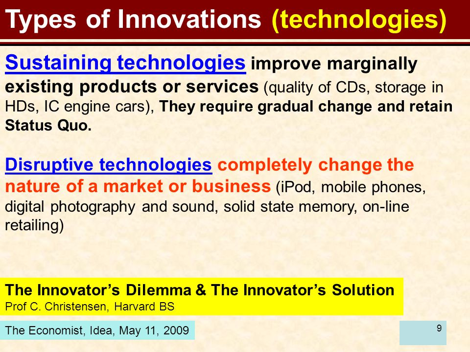 9 Types of Innovations (technologies) Sustaining technologies improve marginally existing products or services (quality of CDs, storage in HDs, IC engine cars), They require gradual change and retain Status Quo.