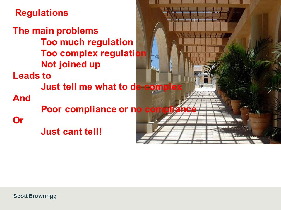 Scott Brownrigg Regulations The main problems Too much regulation Too complex regulation Not joined up Leads to Just tell me what to do complex And Poor compliance or no compliance Or Just cant tell!