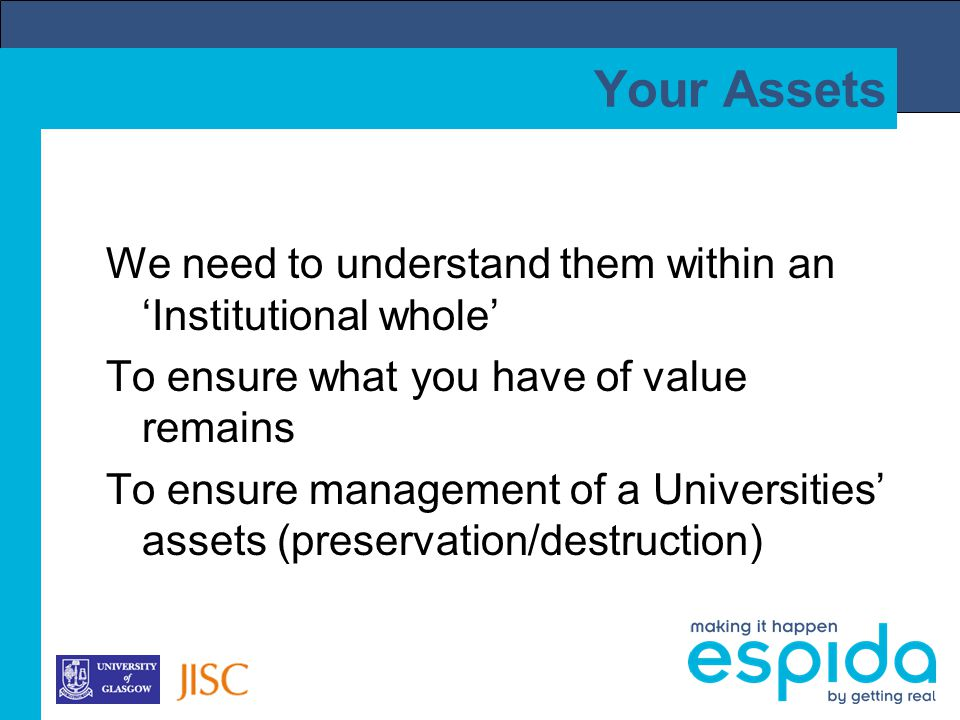 Your Assets We need to understand them within an 'Institutional whole' To ensure what you have of value remains To ensure management of a Universities' assets (preservation/destruction)