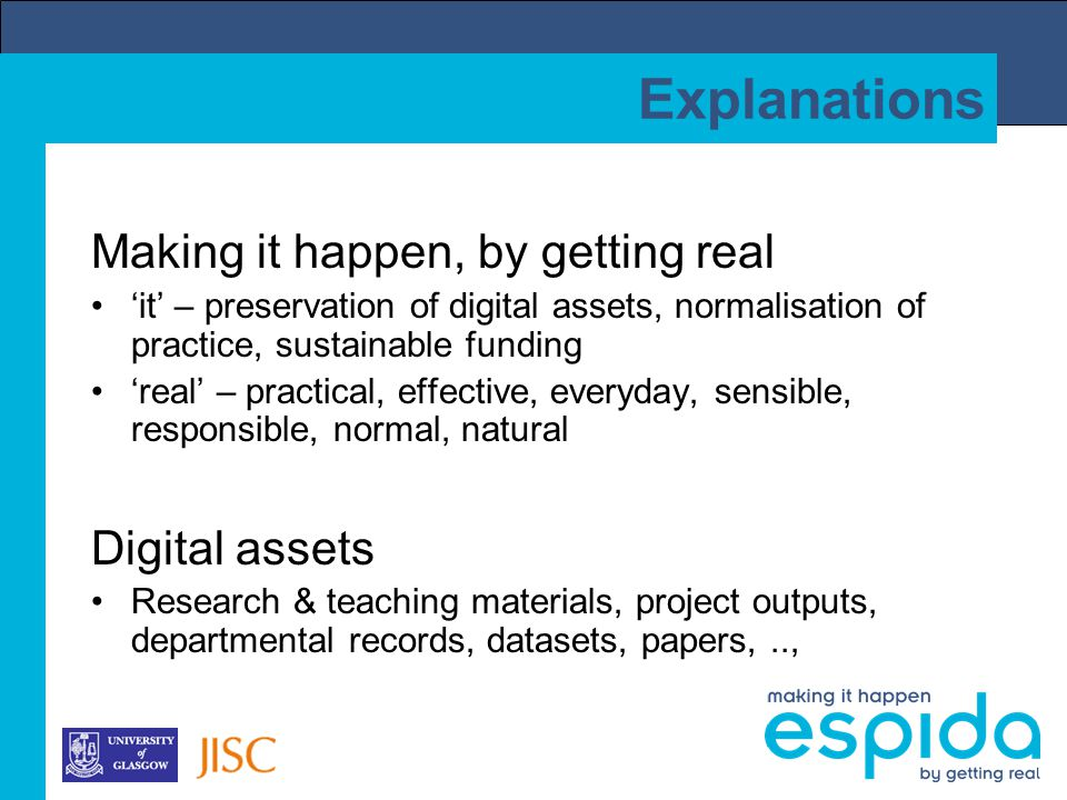 Explanations Making it happen, by getting real 'it' – preservation of digital assets, normalisation of practice, sustainable funding 'real' – practical, effective, everyday, sensible, responsible, normal, natural Digital assets Research & teaching materials, project outputs, departmental records, datasets, papers,..,