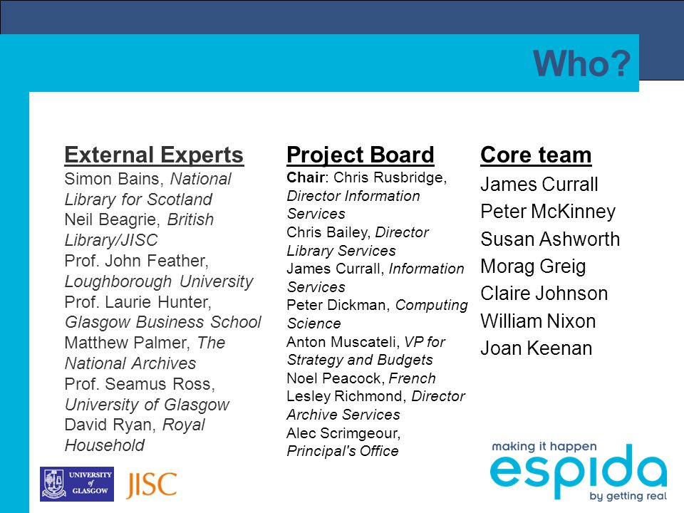 Who? Core team James Currall Peter McKinney Susan Ashworth Morag Greig Claire Johnson William Nixon Joan Keenan Project Board Chair: Chris Rusbridge,