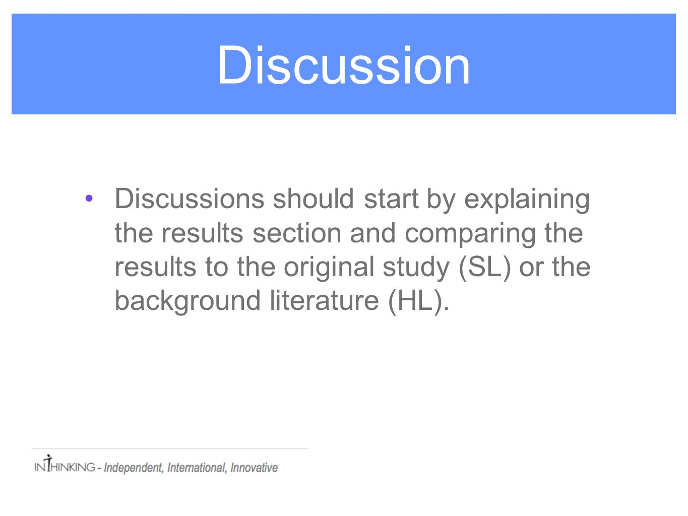 Discussion Discussions should start by explaining the results section and comparing the results to the original study (SL) or the background literature (HL).