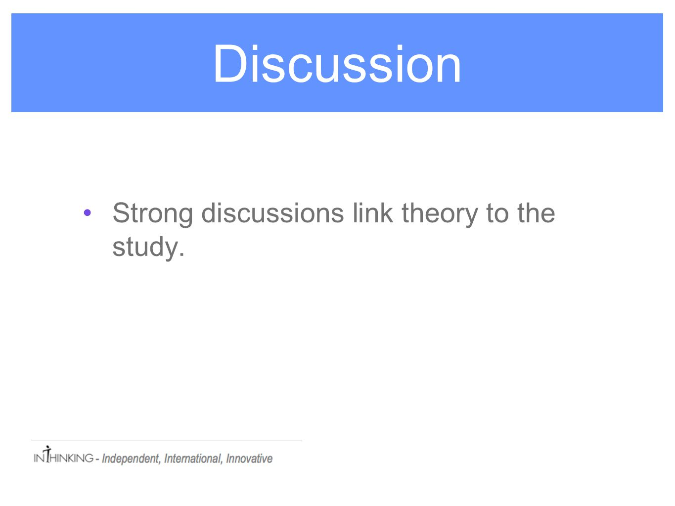 Discussion Strong discussions link theory to the study.