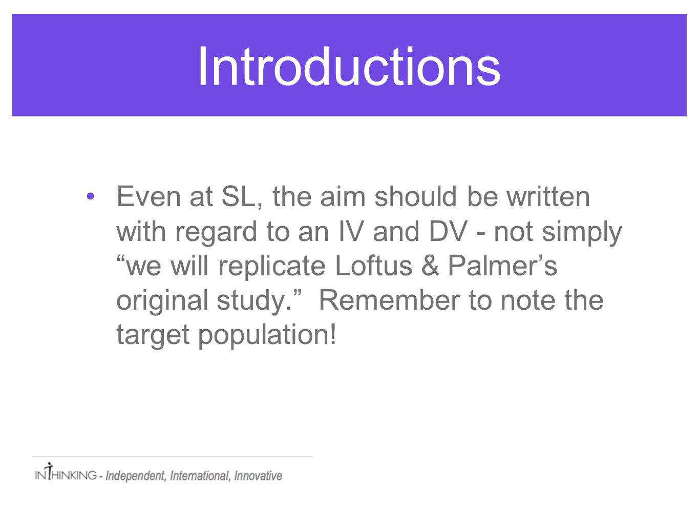 Introductions Even at SL, the aim should be written with regard to an IV and DV - not simply we will replicate Loftus & Palmer's original study. Remember to note the target population!