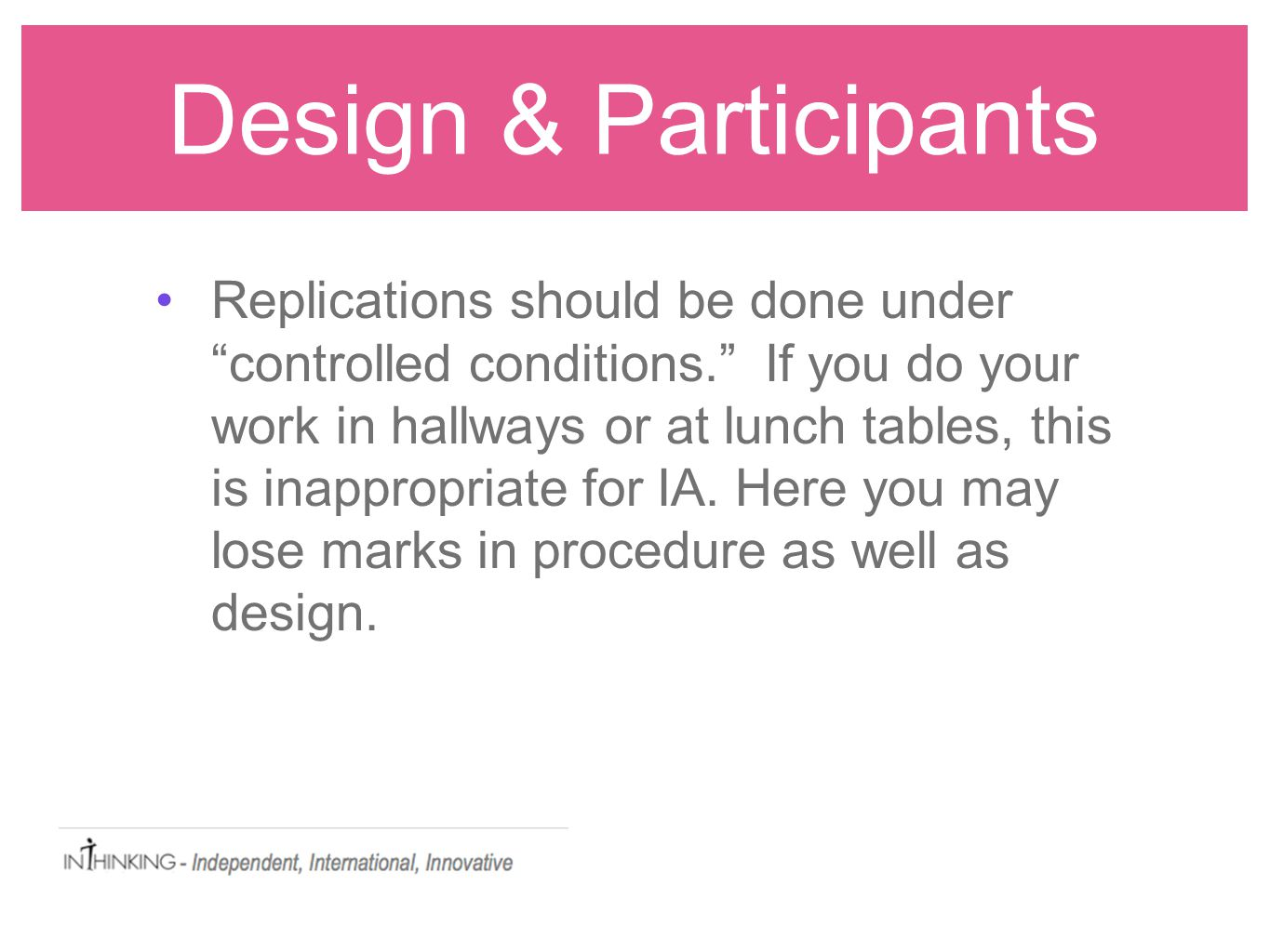 Design & Participants Replications should be done under controlled conditions. If you do your work in hallways or at lunch tables, this is inappropriate for IA.