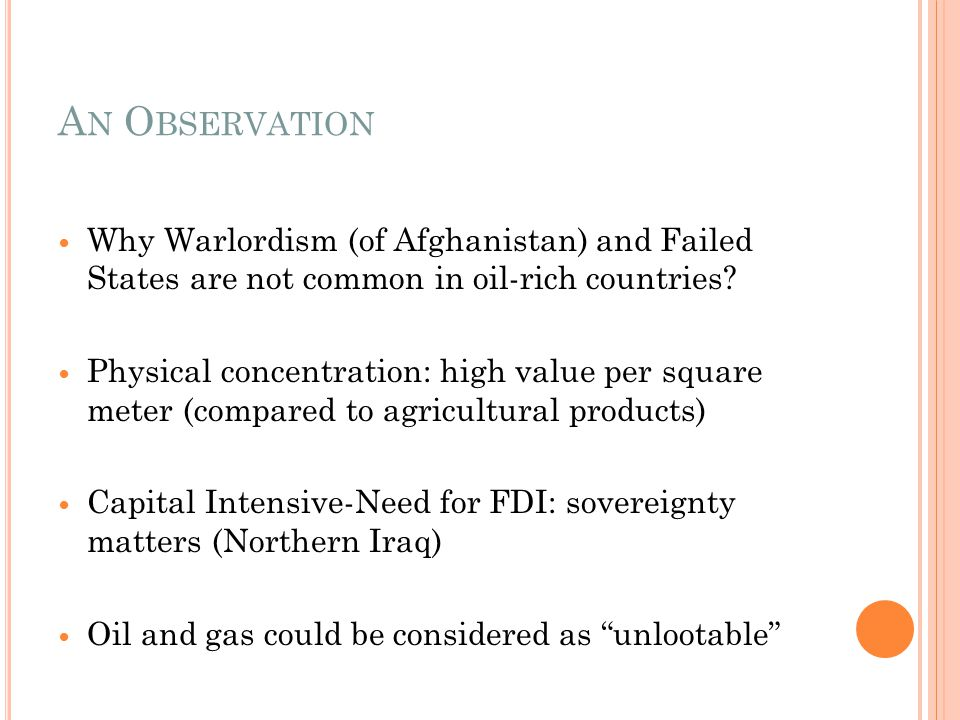 A N O BSERVATION Why Warlordism (of Afghanistan) and Failed States are not common in oil-rich countries? Physical concentration: high value per square